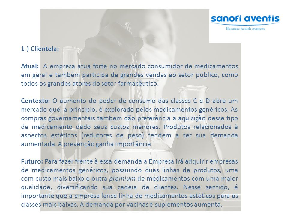 1-) Clientela: Atual: A empresa atua forte no mercado consumidor de medicamentos em geral e também participa de grandes vendas ao setor público, como todos os grandes atores do setor farmacêutico.
