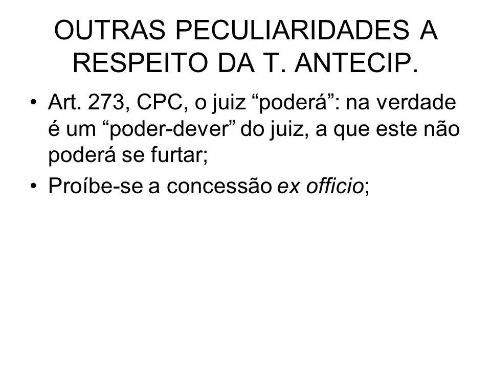 OUTRAS PECULIARIDADES A RESPEITO DA T. ANTECIP. Art. 273, CPC, o juiz poderá: na verdade é um poder-dever do juiz, a que este não poderá se furtar; Pr