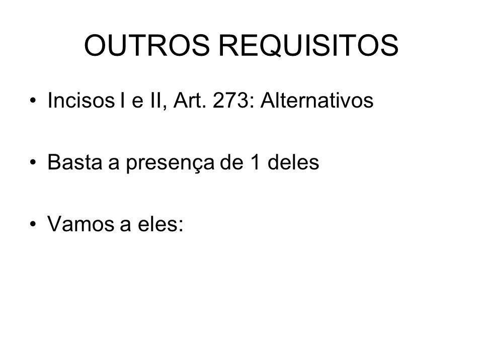 OUTROS REQUISITOS Incisos I e II, Art. 273: Alternativos Basta a presença de 1 deles Vamos a eles: