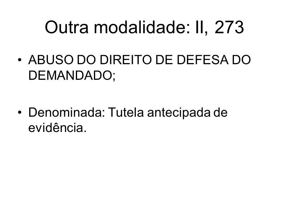 Outra modalidade: II, 273 ABUSO DO DIREITO DE DEFESA DO DEMANDADO; Denominada: Tutela antecipada de evidência.