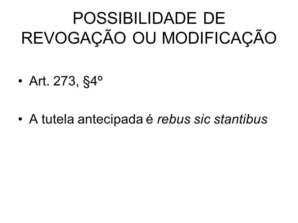 POSSIBILIDADE DE REVOGAÇÃO OU MODIFICAÇÃO Art. 273, §4º A tutela antecipada é rebus sic stantibus
