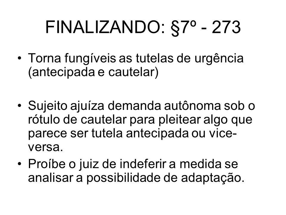 FINALIZANDO: §7º - 273 Torna fungíveis as tutelas de urgência (antecipada e cautelar) Sujeito ajuíza demanda autônoma sob o rótulo de cautelar para pl