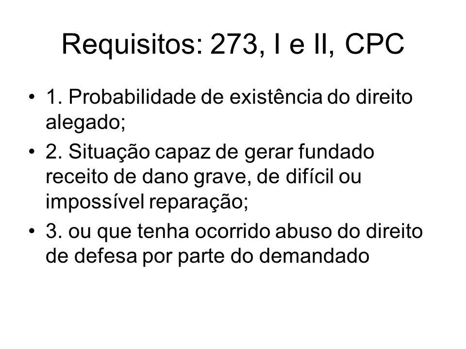 Requisitos: 273, I e II, CPC 1. Probabilidade de existência do direito alegado; 2. Situação capaz de gerar fundado receito de dano grave, de difícil o