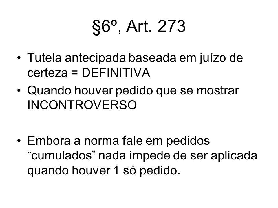 §6º, Art. 273 Tutela antecipada baseada em juízo de certeza = DEFINITIVA Quando houver pedido que se mostrar INCONTROVERSO Embora a norma fale em pedi