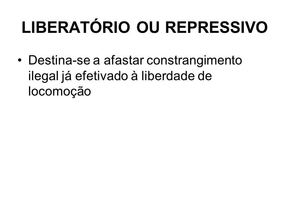 LIBERATÓRIO OU REPRESSIVO Destina-se a afastar constrangimento ilegal já efetivado à liberdade de locomoção