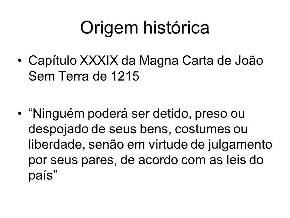 Origem histórica Capítulo XXXIX da Magna Carta de João Sem Terra de 1215 Ninguém poderá ser detido, preso ou despojado de seus bens, costumes ou liberdade, senão em virtude de julgamento por seus pares, de acordo com as leis do país