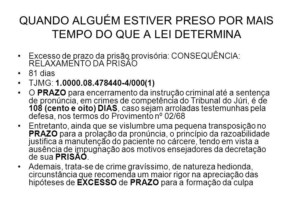 QUANDO ALGUÉM ESTIVER PRESO POR MAIS TEMPO DO QUE A LEI DETERMINA Excesso de prazo da prisão provisória: CONSEQUÊNCIA: RELAXAMENTO DA PRISÃO 81 dias TJMG: 1.0000.08.478440-4/000(1) O PRAZO para encerramento da instrução criminal até a sentença de pronúncia, em crimes de competência do Tribunal do Júri, é de 108 (cento e oito) DIAS, caso sejam arroladas testemunhas pela defesa, nos termos do Provimento nº 02/68 Entretanto, ainda que se vislumbre uma pequena transposição no PRAZO para a prolação da pronúncia, o princípio da razoabilidade justifica a manutenção do paciente no cárcere, tendo em vista a ausência de impugnação aos motivos ensejadores da decretação de sua PRISÃO.