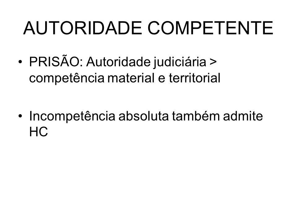 AUTORIDADE COMPETENTE PRISÃO: Autoridade judiciária > competência material e territorial Incompetência absoluta também admite HC