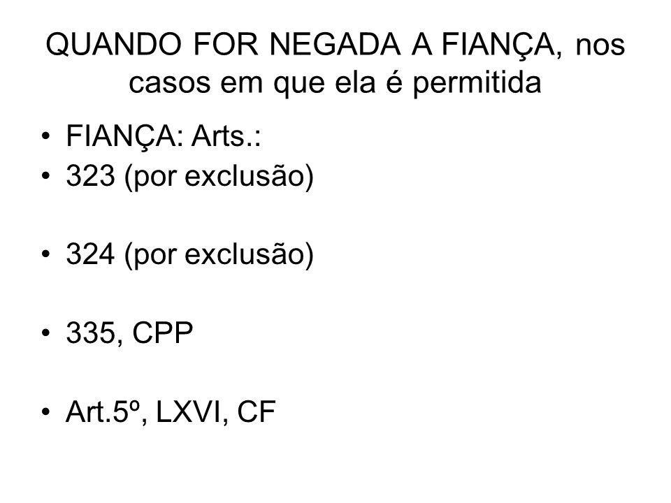 QUANDO FOR NEGADA A FIANÇA, nos casos em que ela é permitida FIANÇA: Arts.: 323 (por exclusão) 324 (por exclusão) 335, CPP Art.5º, LXVI, CF