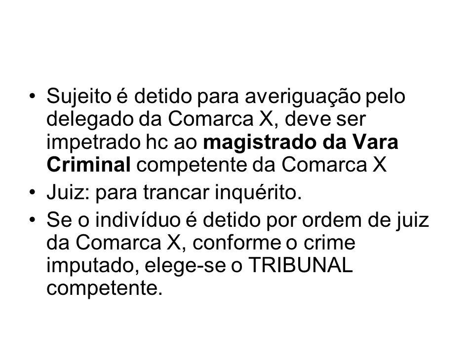 Sujeito é detido para averiguação pelo delegado da Comarca X, deve ser impetrado hc ao magistrado da Vara Criminal competente da Comarca X Juiz: para trancar inquérito.