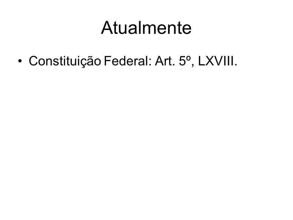 Atualmente Constituição Federal: Art. 5º, LXVIII.