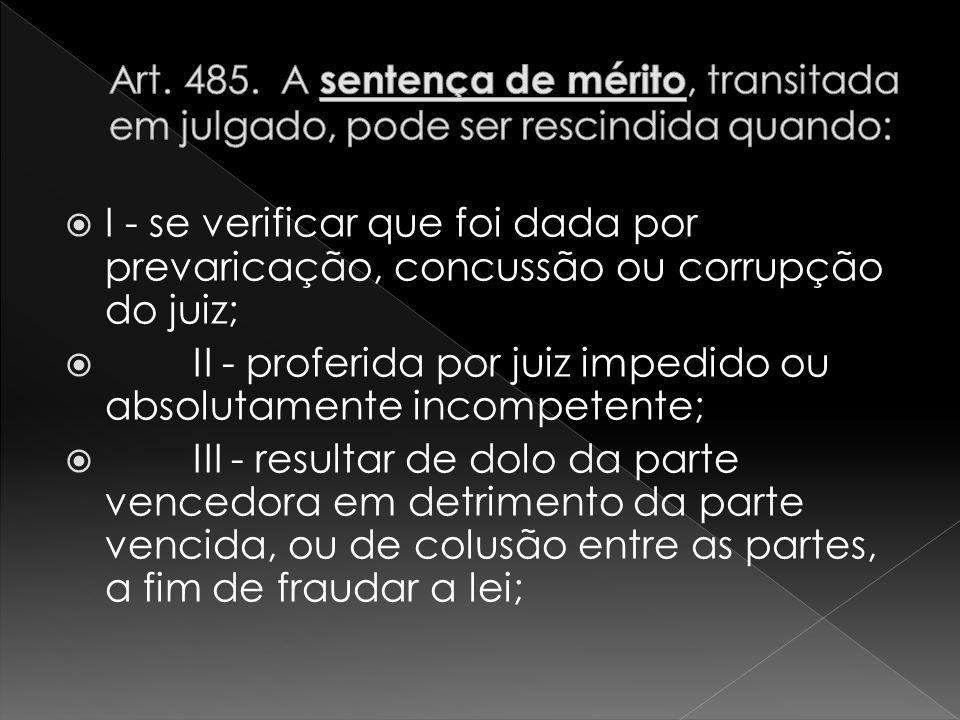 I - se verificar que foi dada por prevaricação, concussão ou corrupção do juiz; II - proferida por juiz impedido ou absolutamente incompetente; III - resultar de dolo da parte vencedora em detrimento da parte vencida, ou de colusão entre as partes, a fim de fraudar a lei;