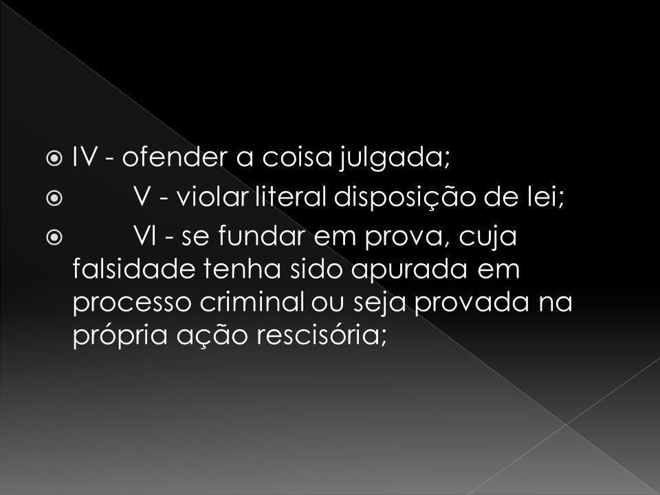 IV - ofender a coisa julgada; V - violar literal disposição de lei; Vl - se fundar em prova, cuja falsidade tenha sido apurada em processo criminal ou seja provada na própria ação rescisória;