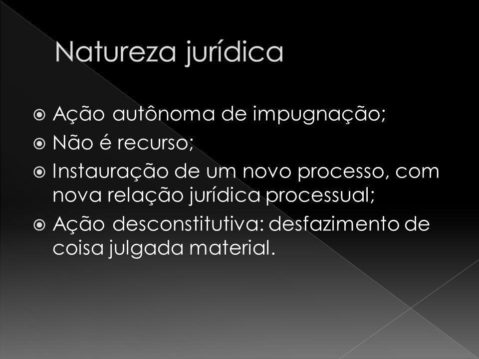 Ação autônoma de impugnação; Não é recurso; Instauração de um novo processo, com nova relação jurídica processual; Ação desconstitutiva: desfazimento de coisa julgada material.