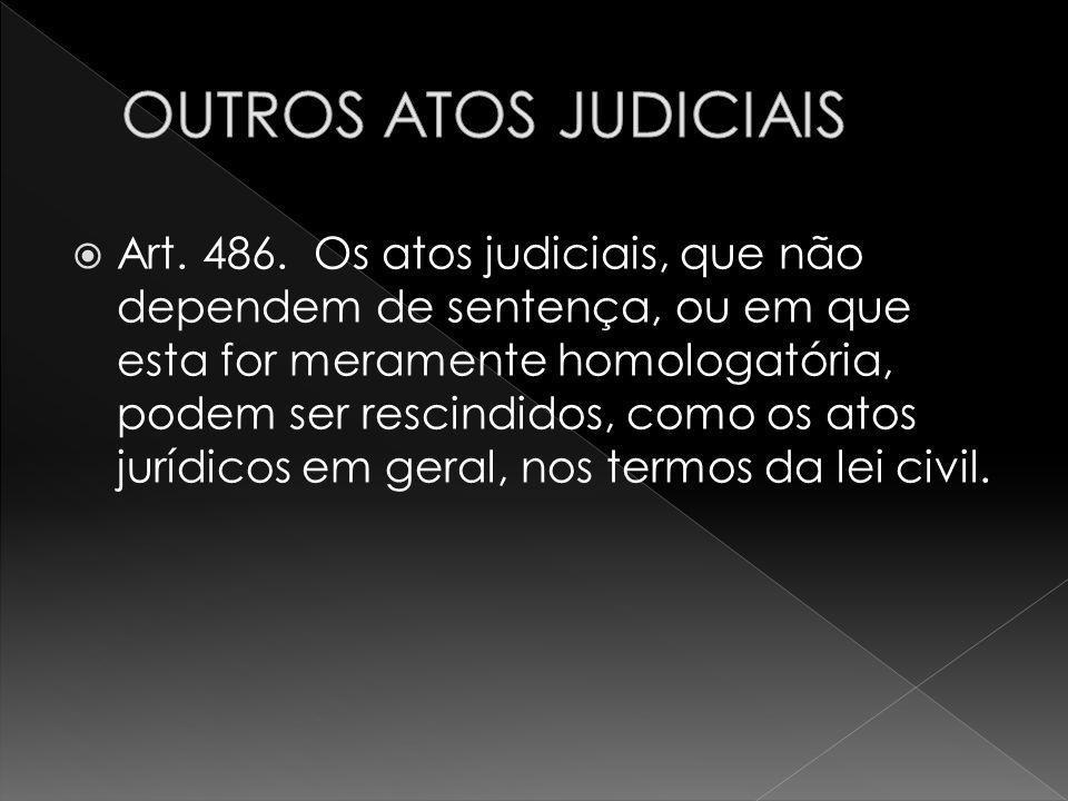 Art. 486. Os atos judiciais, que não dependem de sentença, ou em que esta for meramente homologatória, podem ser rescindidos, como os atos jurídicos e