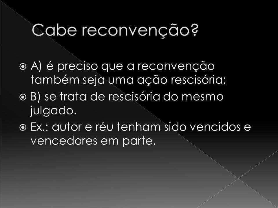 A) é preciso que a reconvenção também seja uma ação rescisória; B) se trata de rescisória do mesmo julgado. Ex.: autor e réu tenham sido vencidos e ve
