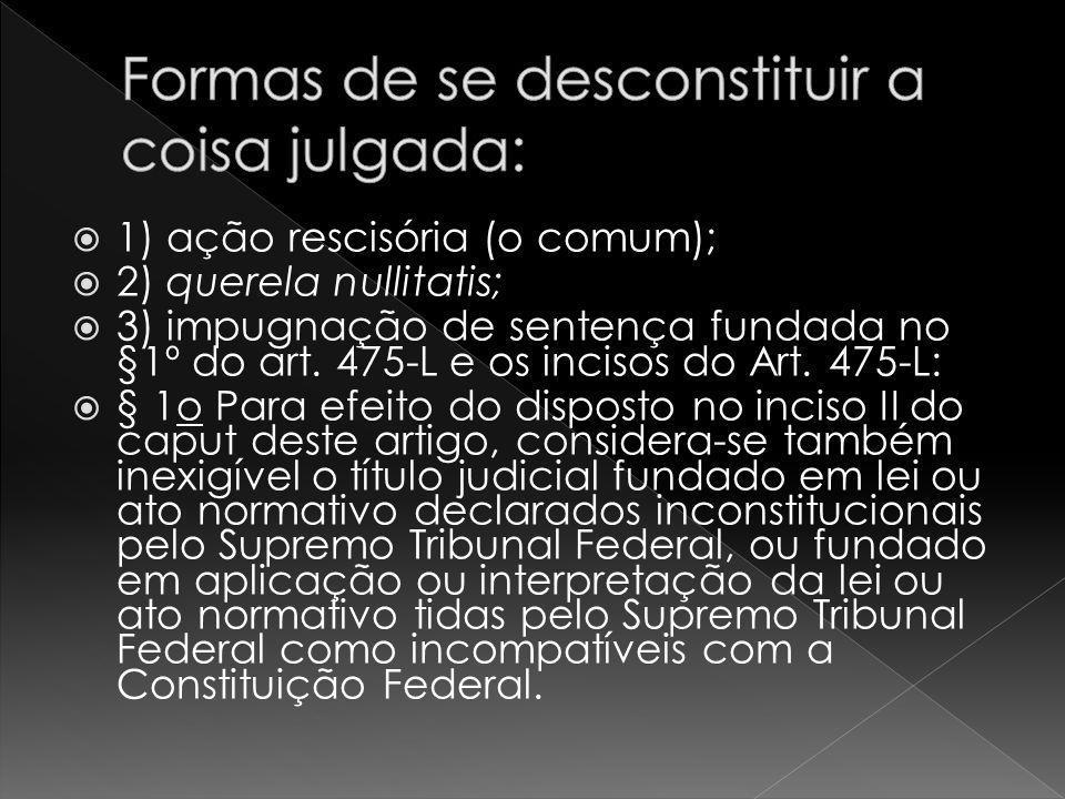1) ação rescisória (o comum); 2) querela nullitatis; 3) impugnação de sentença fundada no §1º do art. 475-L e os incisos do Art. 475-L: § 1o Para efei