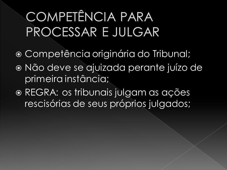 Competência originária do Tribunal; Não deve se ajuizada perante juízo de primeira instância; REGRA: os tribunais julgam as ações rescisórias de seus