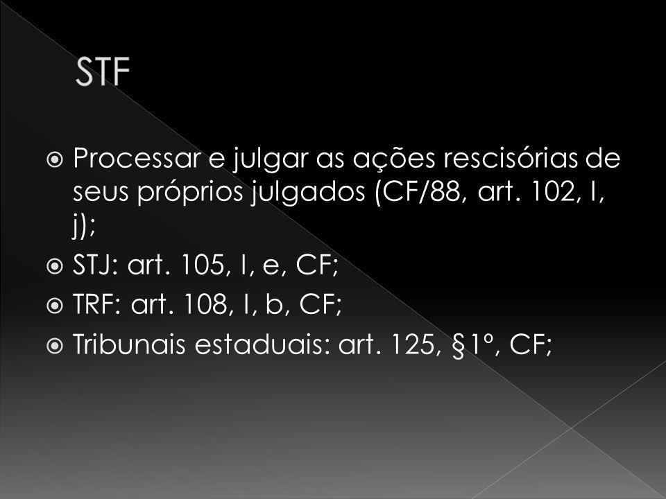 Processar e julgar as ações rescisórias de seus próprios julgados (CF/88, art. 102, I, j); STJ: art. 105, I, e, CF; TRF: art. 108, I, b, CF; Tribunais