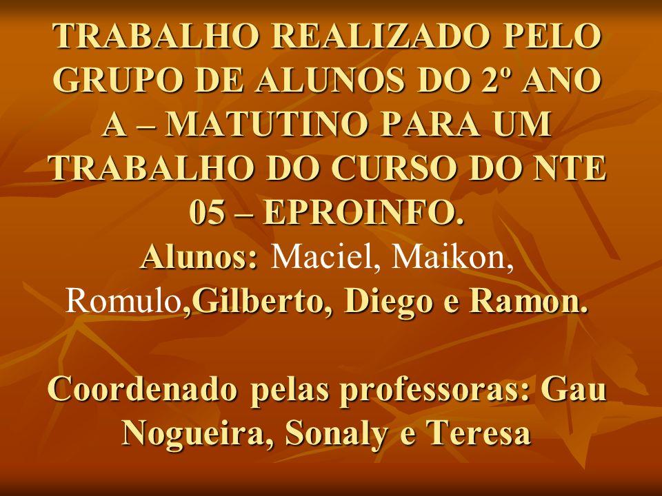 TRABALHO REALIZADO PELO GRUPO DE ALUNOS DO 2º ANO A – MATUTINO PARA UM TRABALHO DO CURSO DO NTE 05 – EPROINFO. Alunos:,Gilberto, Diego e Ramon. Coorde