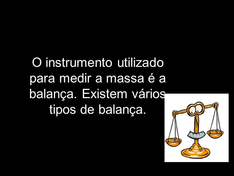 O instrumento utilizado para medir a massa é a balança. Existem vários tipos de balança.