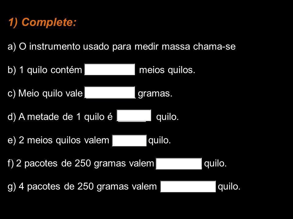 1) Complete: a) O instrumento usado para medir massa chama-se b) 1 quilo contém meios quilos. c) Meio quilo vale _________ gramas. d) A metade de 1 qu