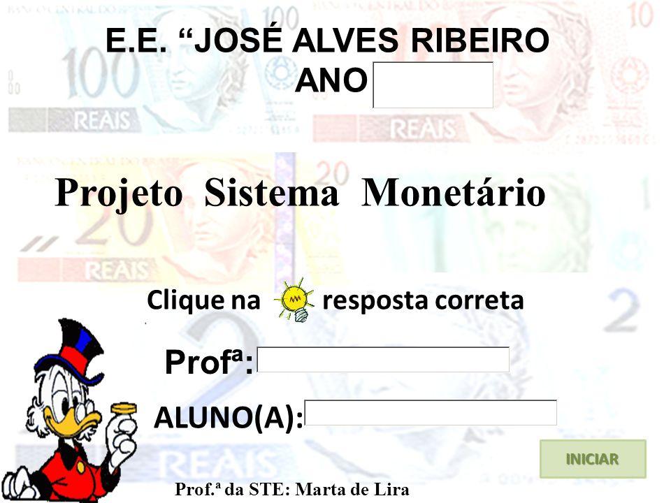 Clique na resposta correta INICIAR E.E. JOSÉ ALVES RIBEIRO ANO Projeto Sistema Monetário Prof.ª da STE: Marta de Lira ALUNO(A): Profª: