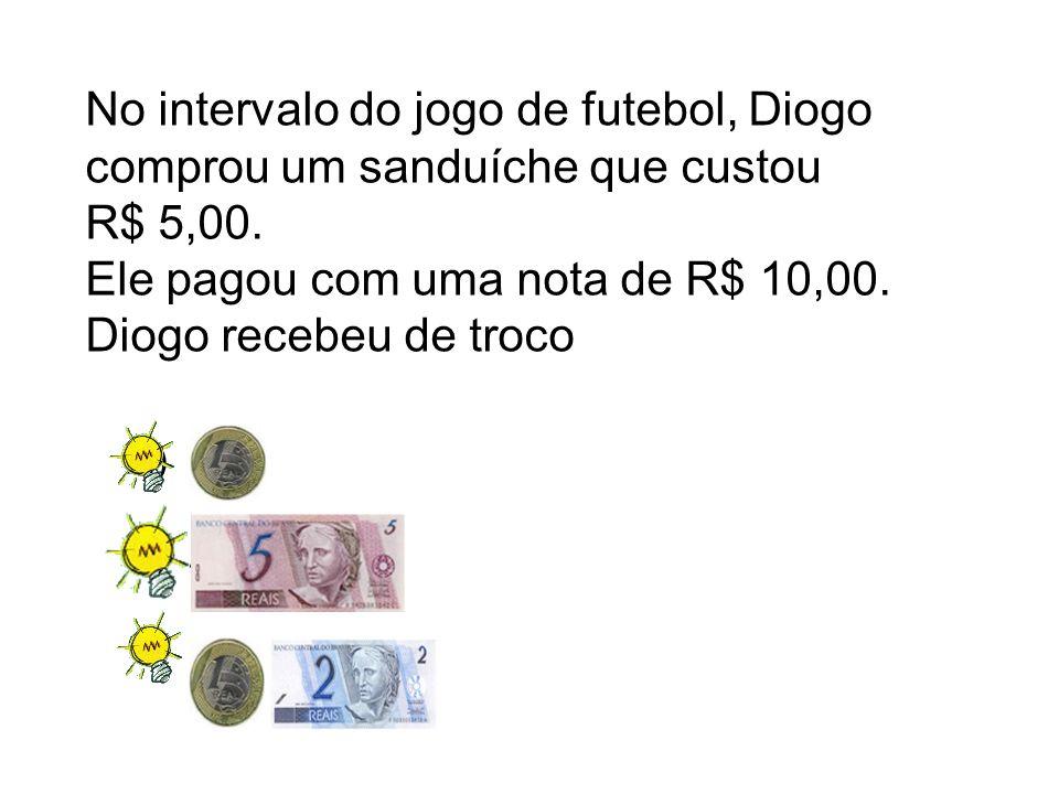 A). B)A C). No intervalo do jogo de futebol, Diogo comprou um sanduíche que custou R$ 5,00. Ele pagou com uma nota de R$ 10,00. Diogo recebeu de troco