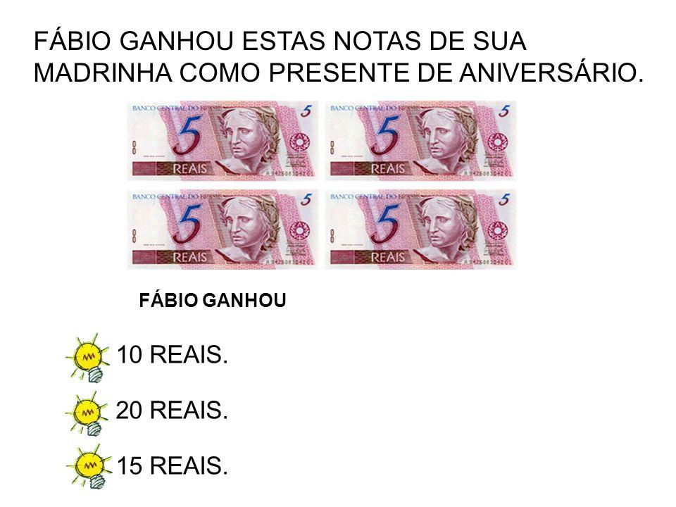 A)10 REAIS. B)20 REAIS. C)15 REAIS. FÁBIO GANHOU ESTAS NOTAS DE SUA MADRINHA COMO PRESENTE DE ANIVERSÁRIO. FÁBIO GANHOU