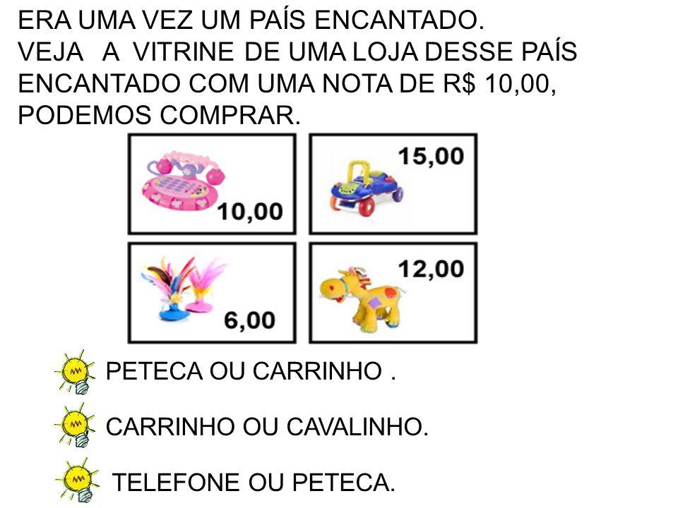 A)PETECA OU CARRINHO. B)CARRINHO OU CAVALINHO. C) TELEFONE OU PETECA. ERA UMA VEZ UM PAÍS ENCANTADO. VEJA A VITRINE DE UMA LOJA DESSE PAÍS ENCANTADO C