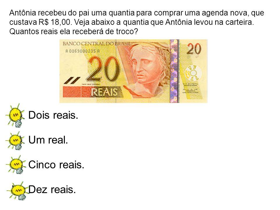 A)Dois reais. B)Um real. C)Cinco reais. D)Dez reais. Antônia recebeu do pai uma quantia para comprar uma agenda nova, que custava R$ 18,00. Veja abaix