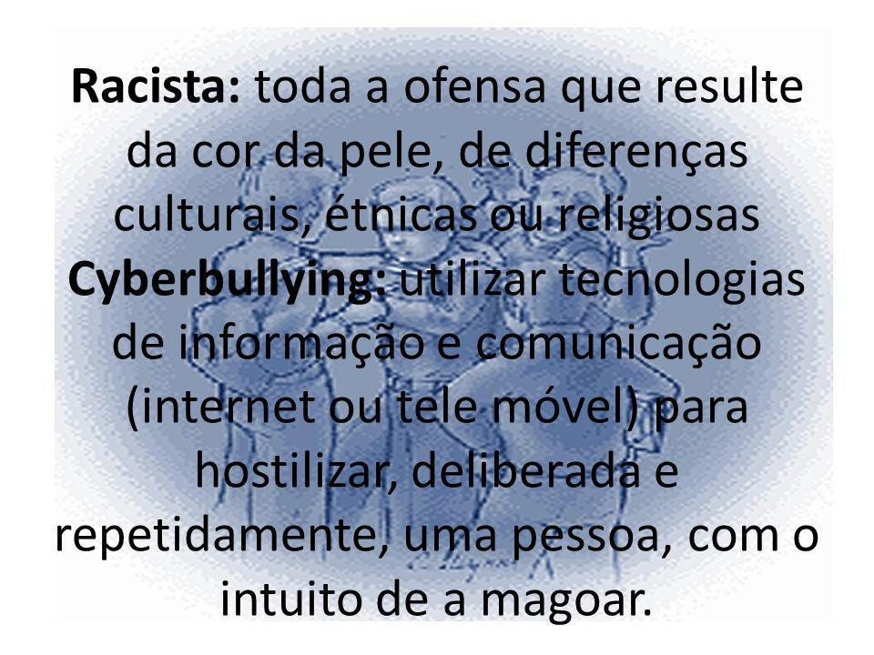 Racista: toda a ofensa que resulte da cor da pele, de diferenças culturais, étnicas ou religiosas Cyberbullying: utilizar tecnologias de informação e