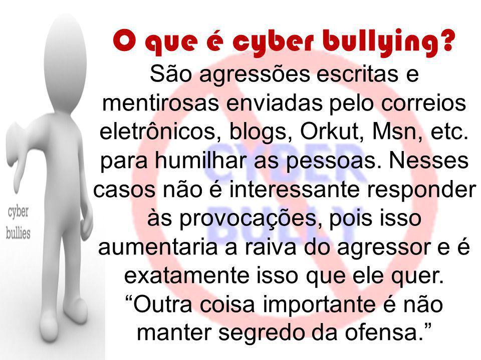 O que é cyber bullying? São agressões escritas e mentirosas enviadas pelo correios eletrônicos, blogs, Orkut, Msn, etc. para humilhar as pessoas. Ness