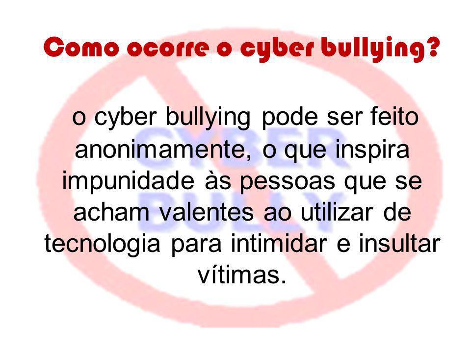 Como ocorre o cyber bullying? o cyber bullying pode ser feito anonimamente, o que inspira impunidade às pessoas que se acham valentes ao utilizar de t