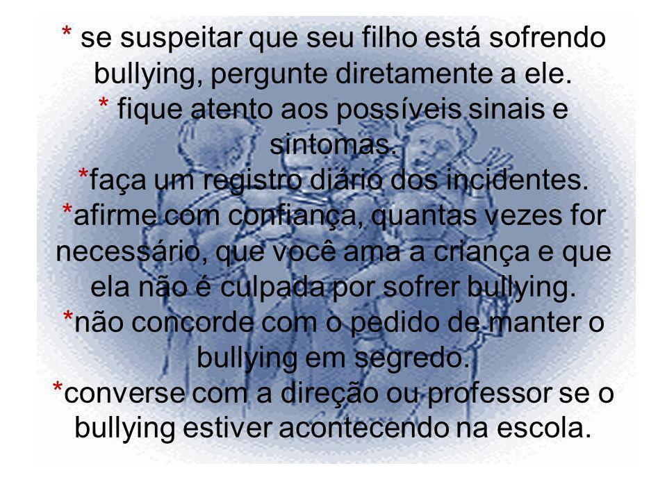 * se suspeitar que seu filho está sofrendo bullying, pergunte diretamente a ele. * fique atento aos possíveis sinais e sintomas. *faça um registro diá