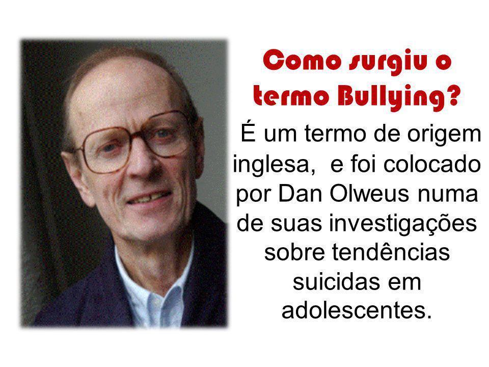 Como surgiu o termo Bullying? É um termo de origem inglesa, e foi colocado por Dan Olweus numa de suas investigações sobre tendências suicidas em adol