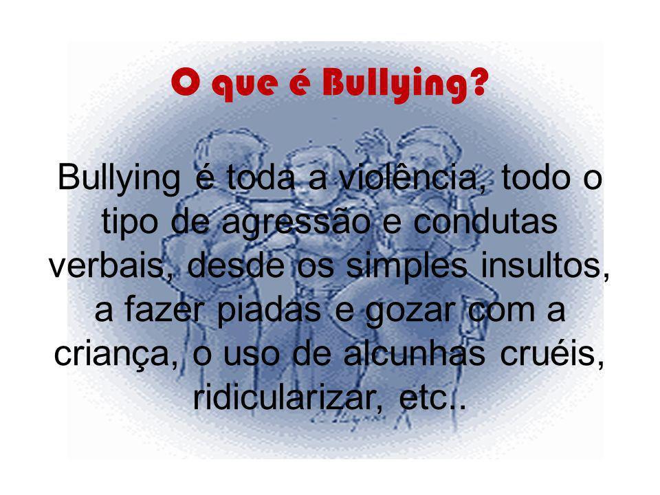 O que é Bullying? Bullying é toda a violência, todo o tipo de agressão e condutas verbais, desde os simples insultos, a fazer piadas e gozar com a cri