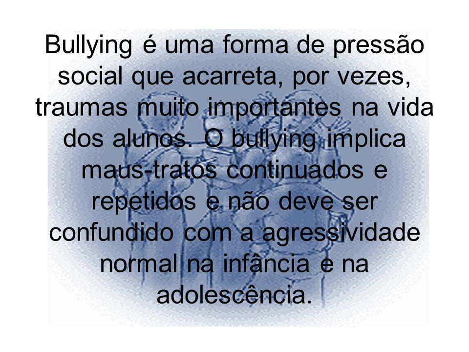 Bullying é uma forma de pressão social que acarreta, por vezes, traumas muito importantes na vida dos alunos. O bullying implica maus-tratos continuad