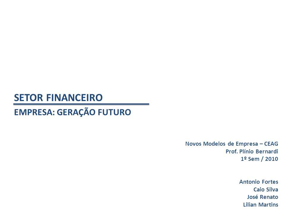 SETOR FINANCEIRO EMPRESA: GERAÇÃO FUTURO Novos Modelos de Empresa – CEAG Prof. Plínio Bernardi 1º Sem / 2010 Antonio Fortes Caio Silva José Renato Lil