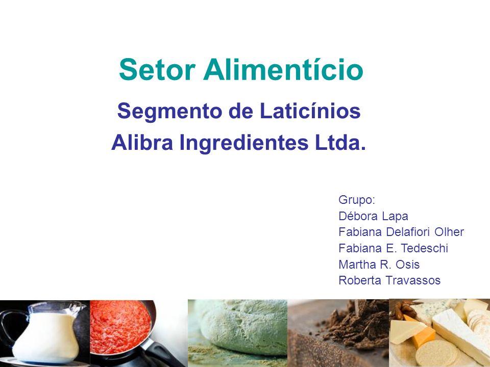 Setor Alimentício Segmento de Laticínios Alibra Ingredientes Ltda. Grupo: Débora Lapa Fabiana Delafiori Olher Fabiana E. Tedeschi Martha R. Osis Rober