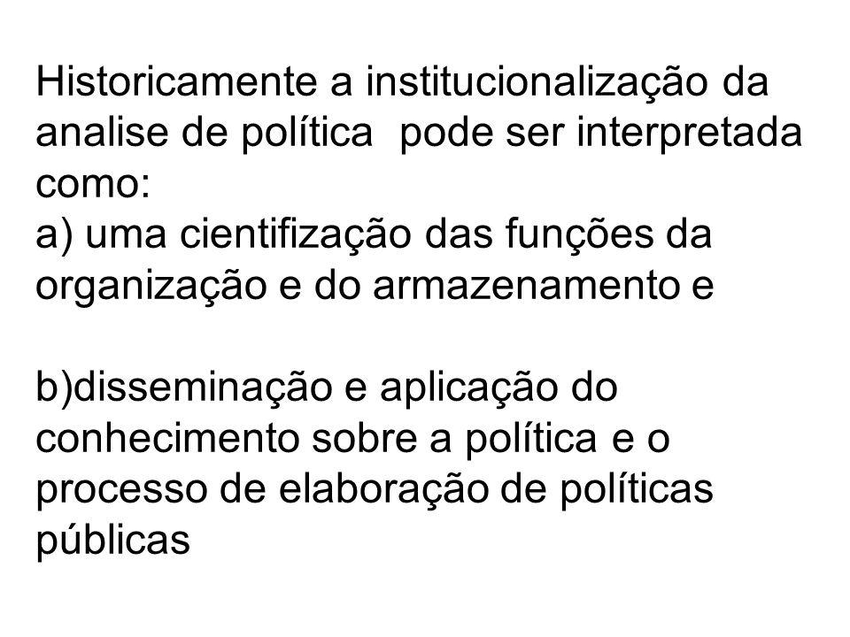 Historicamente a institucionalização da analise de política pode ser interpretada como: a) uma cientifização das funções da organização e do armazenamento e b)disseminação e aplicação do conhecimento sobre a política e o processo de elaboração de políticas públicas