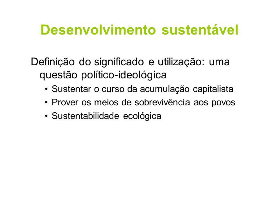 Desenvolvimento sustentável Definição do significado e utilização: uma questão político-ideológica Sustentar o curso da acumulação capitalista Prover