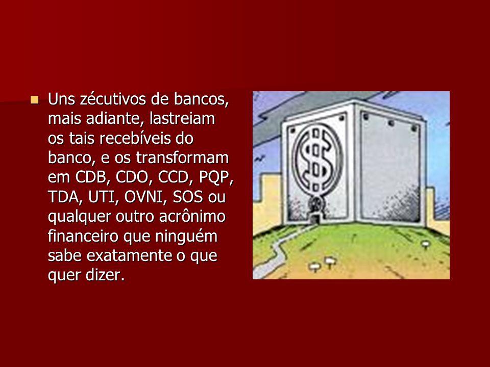 Uns zécutivos de bancos, mais adiante, lastreiam os tais recebíveis do banco, e os transformam em CDB, CDO, CCD, PQP, TDA, UTI, OVNI, SOS ou qualquer