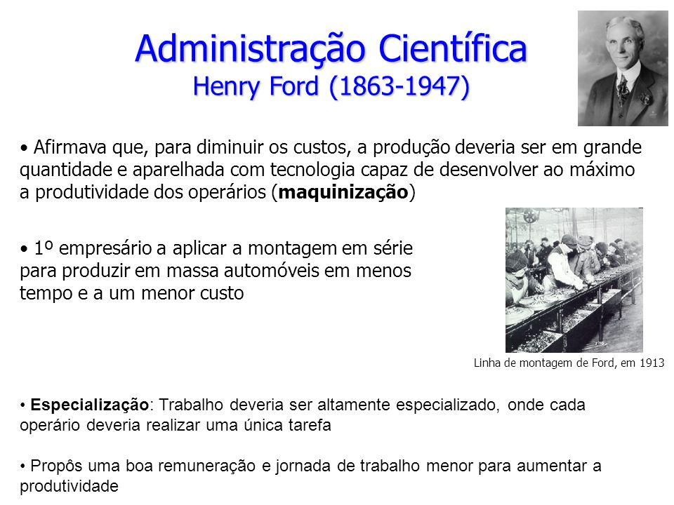 Administração Científica Henry Ford (1863-1947) Afirmava que, para diminuir os custos, a produção deveria ser em grande quantidade e aparelhada com tecnologia capaz de desenvolver ao máximo a produtividade dos operários (maquinização) 1º empresário a aplicar a montagem em série para produzir em massa automóveis em menos tempo e a um menor custo Linha de montagem de Ford, em 1913 Especialização: Trabalho deveria ser altamente especializado, onde cada operário deveria realizar uma única tarefa Propôs uma boa remuneração e jornada de trabalho menor para aumentar a produtividade