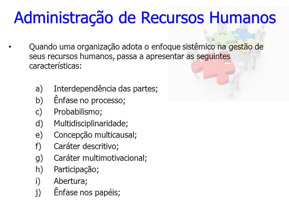 Administração de Recursos Humanos Quando uma organização adota o enfoque sistêmico na gestão de seus recursos humanos, passa a apresentar as seguintes características: a)Interdependência das partes; b)Ênfase no processo; c)Probabilismo; d)Multidisciplinaridade; e)Concepção multicausal; f)Caráter descritivo; g)Caráter multimotivacional; h)Participação; i)Abertura; j)Ênfase nos papéis;