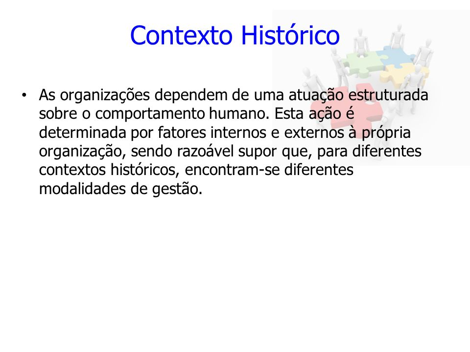 Contexto Histórico As organizações dependem de uma atuação estruturada sobre o comportamento humano. Esta ação é determinada por fatores internos e ex
