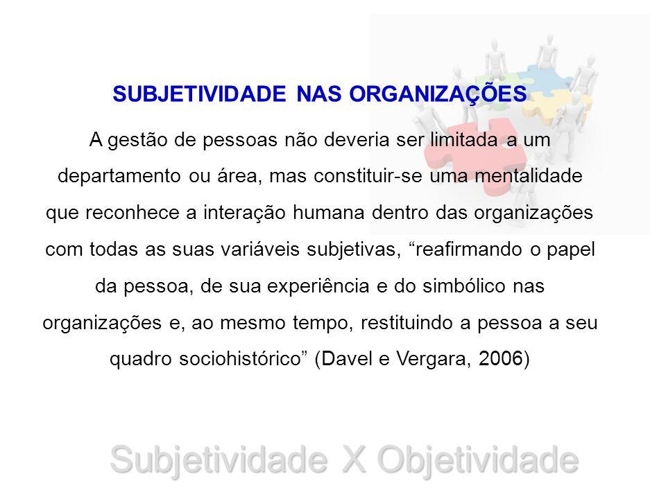 Subjetividade X Objetividade SUBJETIVIDADE NAS ORGANIZAÇÕES A gestão de pessoas não deveria ser limitada a um departamento ou área, mas constituir-se uma mentalidade que reconhece a interação humana dentro das organizações com todas as suas variáveis subjetivas, reafirmando o papel da pessoa, de sua experiência e do simbólico nas organizações e, ao mesmo tempo, restituindo a pessoa a seu quadro sociohistórico (Davel e Vergara, 2006)