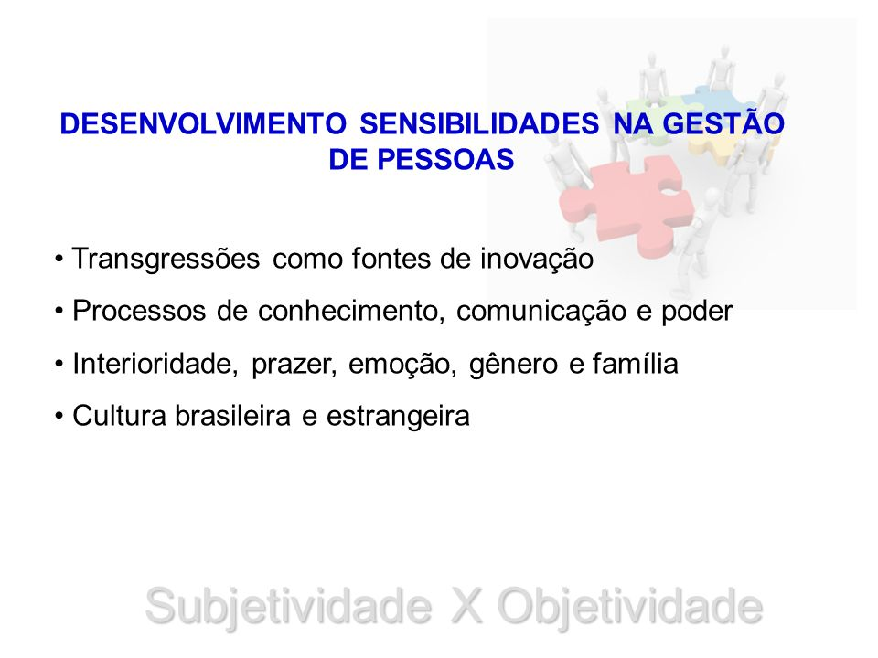 Subjetividade X Objetividade DESENVOLVIMENTO SENSIBILIDADES NA GESTÃO DE PESSOAS Transgressões como fontes de inovação Processos de conhecimento, comunicação e poder Interioridade, prazer, emoção, gênero e família Cultura brasileira e estrangeira