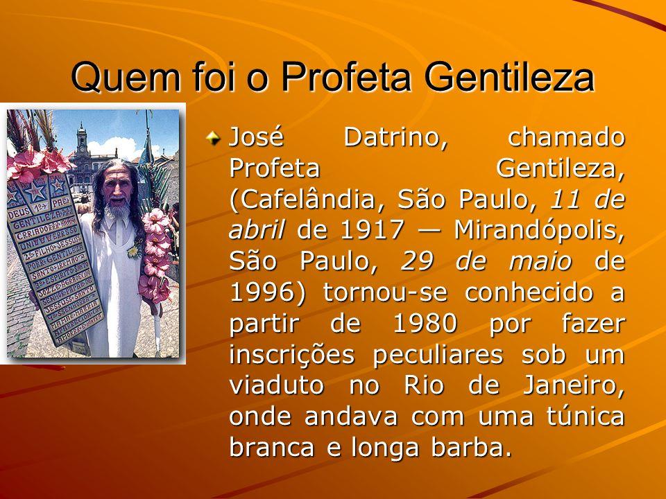 Quem foi o Profeta Gentileza José Datrino, chamado Profeta Gentileza, (Cafelândia, São Paulo, 11 de abril de 1917 Mirandópolis, São Paulo, 29 de maio