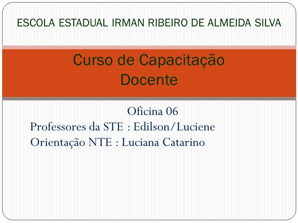 Oficina 06 Professores da STE : Edilson/Luciene Orientação NTE : Luciana Catarino ESCOLA ESTADUAL IRMAN RIBEIRO DE ALMEIDA SILVA Curso de Capacitação